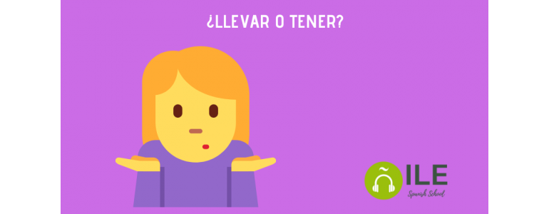 LLEVAR O TENER. Learn Spanish with ILE